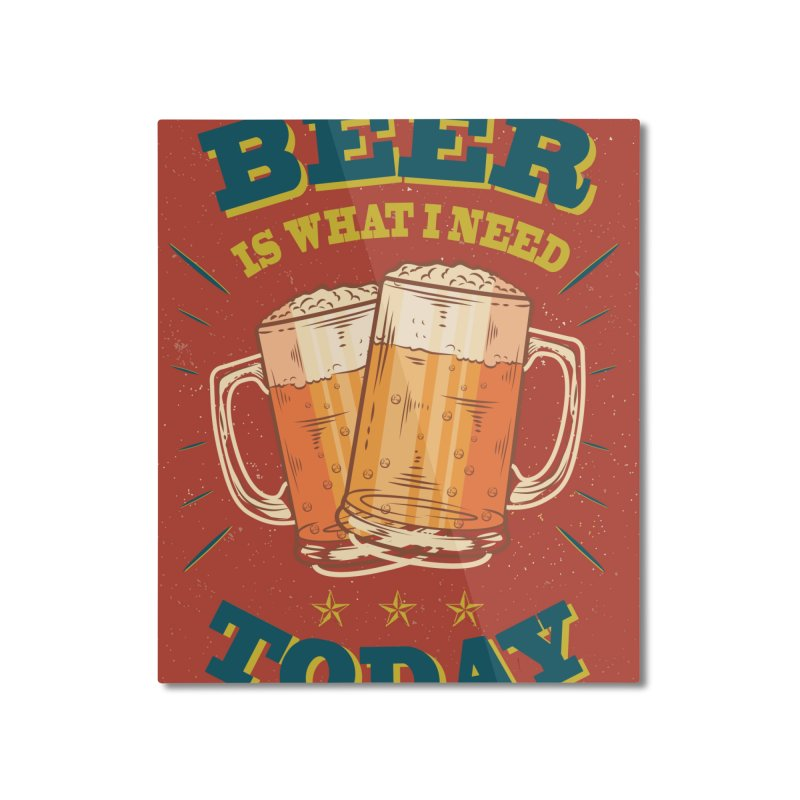 Beer is what i need today, vintage poster Home Mounted Aluminum Print by ALMA VISUAL's Artist Shop