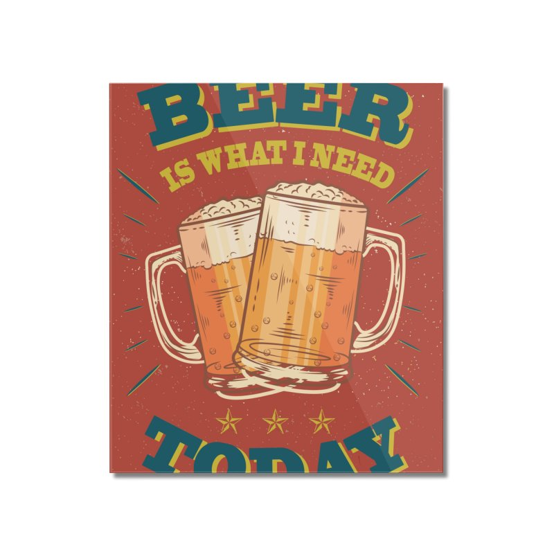 Beer is what i need today, vintage poster Home Mounted Acrylic Print by ALMA VISUAL's Artist Shop