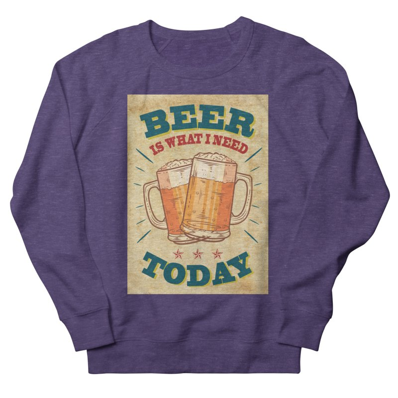 Beer is what i need today, vintage poster, old paper texture Women's French Terry Sweatshirt by ALMA VISUAL's Artist Shop