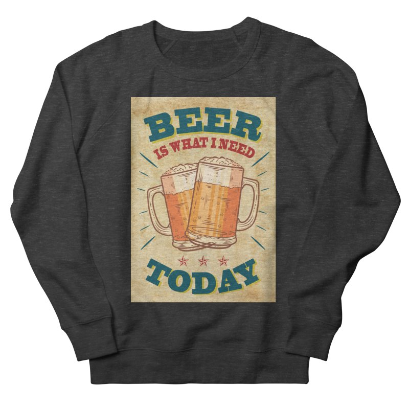 Beer is what i need today, vintage poster, old paper texture Men's French Terry Sweatshirt by ALMA VISUAL's Artist Shop