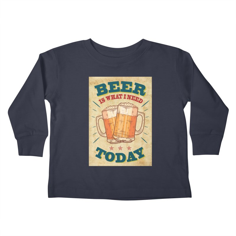 Beer is what i need today, vintage poster, old paper texture Kids Toddler Longsleeve T-Shirt by ALMA VISUAL's Artist Shop