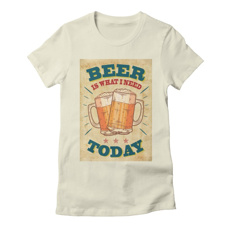 Beer is what i need today, vintage poster, old paper texture Women's Fitted T-Shirt by ALMA VISUAL's Artist Shop