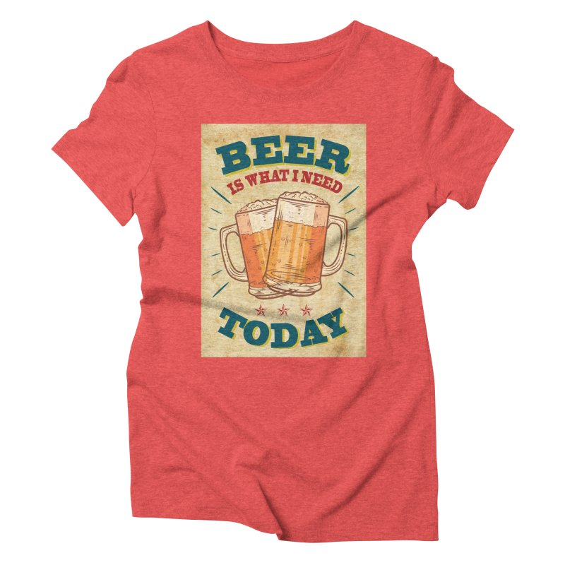 Beer is what i need today, vintage poster, old paper texture Women's Triblend T-Shirt by ALMA VISUAL's Artist Shop