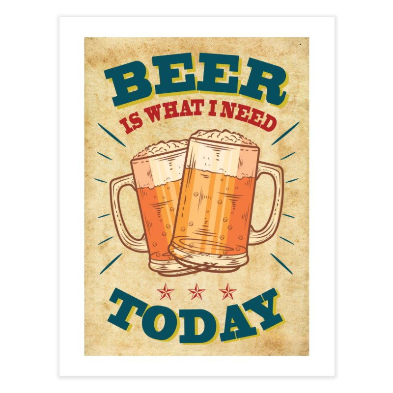 Beer is what i need today, vintage poster, old paper texture Home Fine Art Print by ALMA VISUAL's Artist Shop
