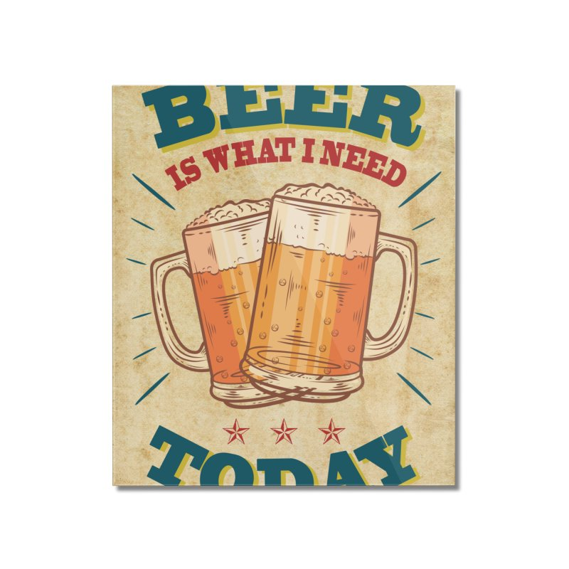Beer is what i need today, vintage poster, old paper texture Home Mounted Acrylic Print by ALMA VISUAL's Artist Shop
