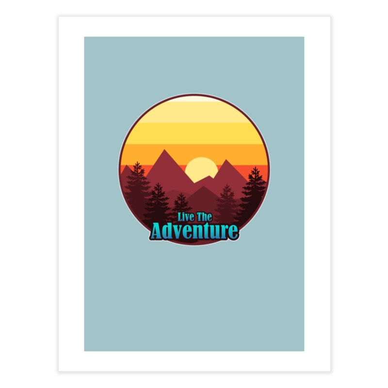 Live The Adventure Home Fine Art Print by ARTinfusion - Get your's now!