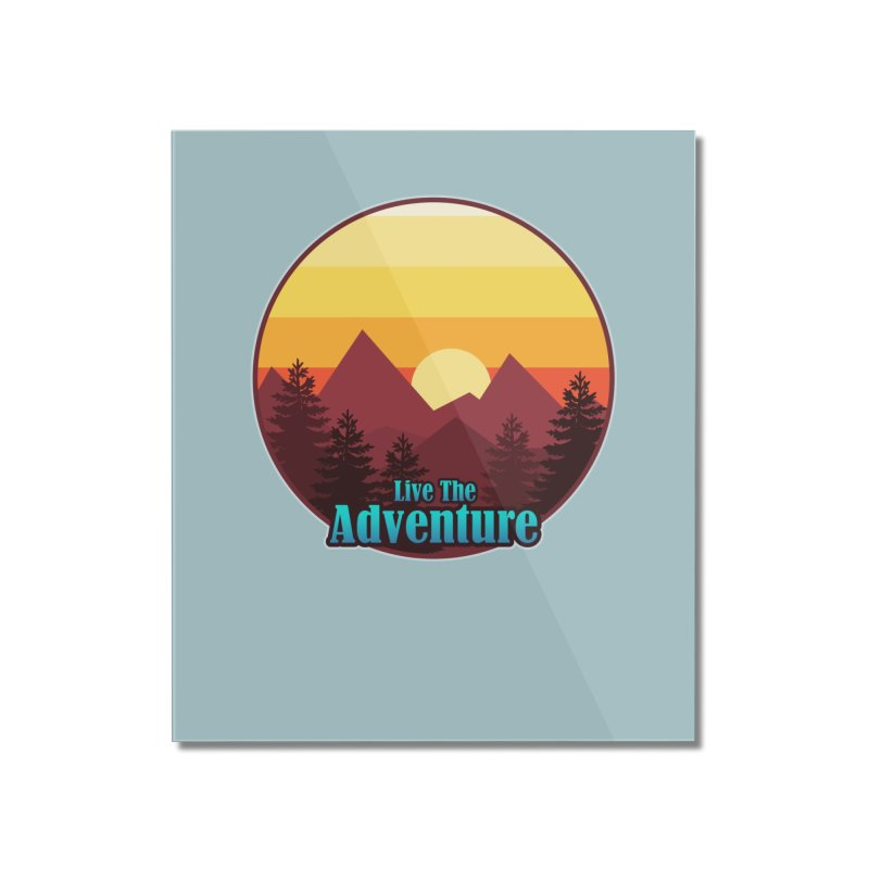 Live The Adventure Home Mounted Acrylic Print by ARTinfusion - Get your's now!