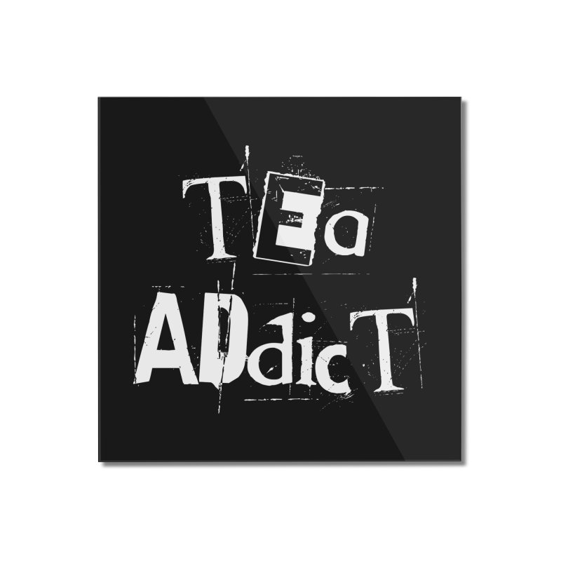 Tea Addict ! Home Mounted Acrylic Print by ARTinfusion - Get your's now!