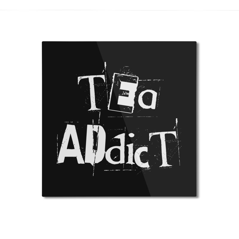 Tea Addict ! Home Mounted Aluminum Print by ARTinfusion - Get your's now!