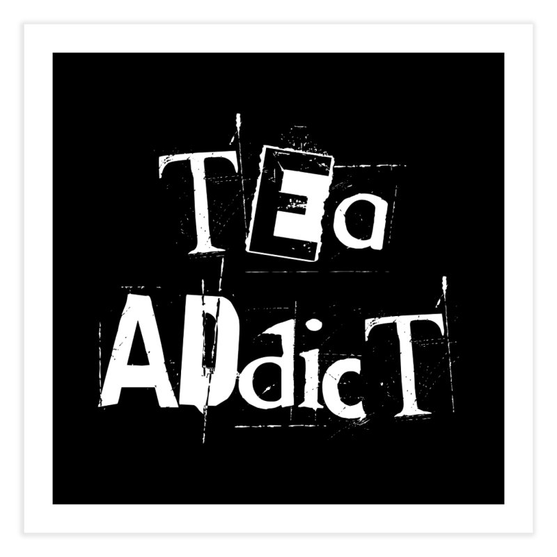 Tea Addict ! Home Fine Art Print by ARTinfusion - Get your's now!
