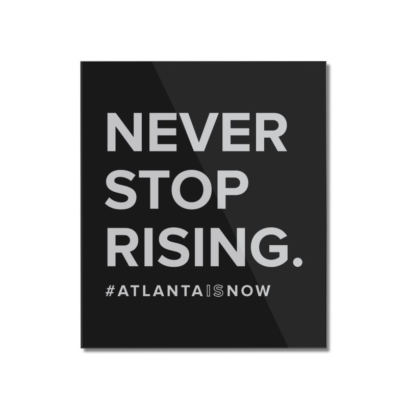 Never Stop Rising. Home Mounted Acrylic Print by ATLBrandBox's Artist Shop