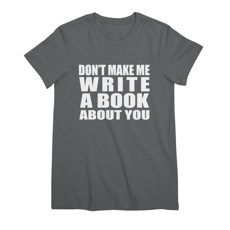 Don't Make Me Write A Book About You Women's T-Shirt by Shop As You Wish Publishing