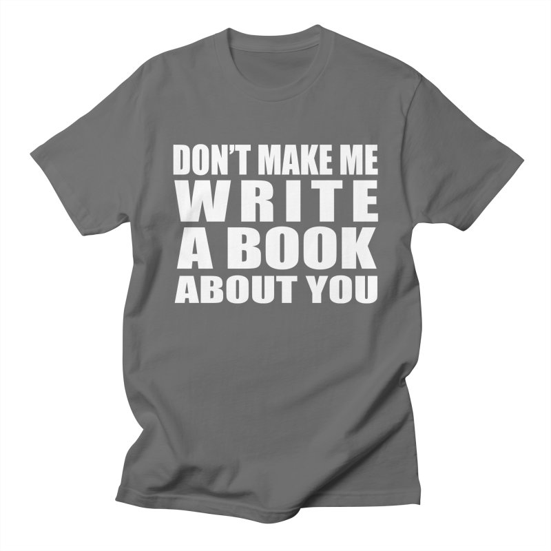 Don't Make Me Write A Book About You Men's T-Shirt by Shop As You Wish Publishing