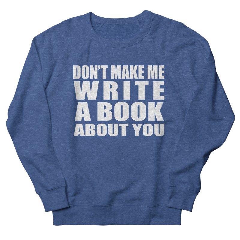 Don't Make Me Write A Book About You Women's Sweatshirt by Shop As You Wish Publishing