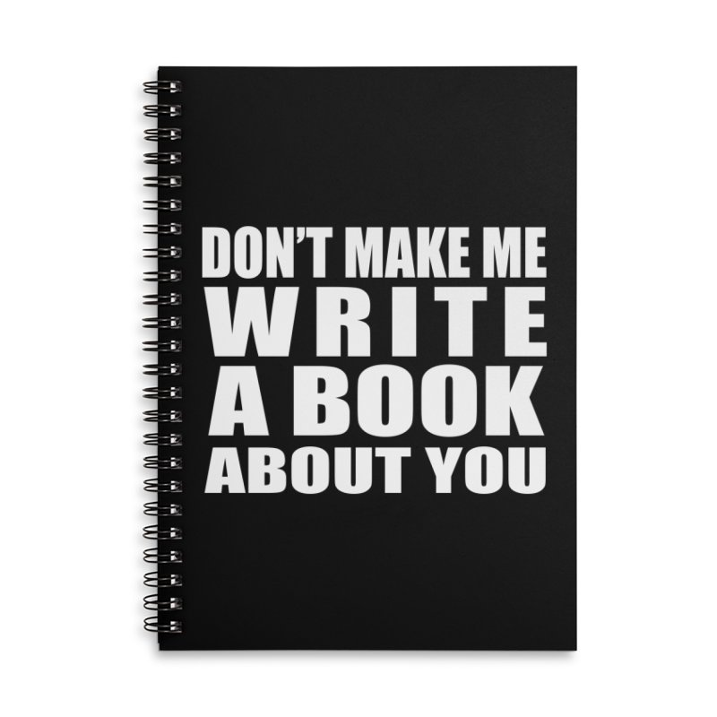 Don't Make Me Write A Book About You Accessories Notebook by Shop As You Wish Publishing