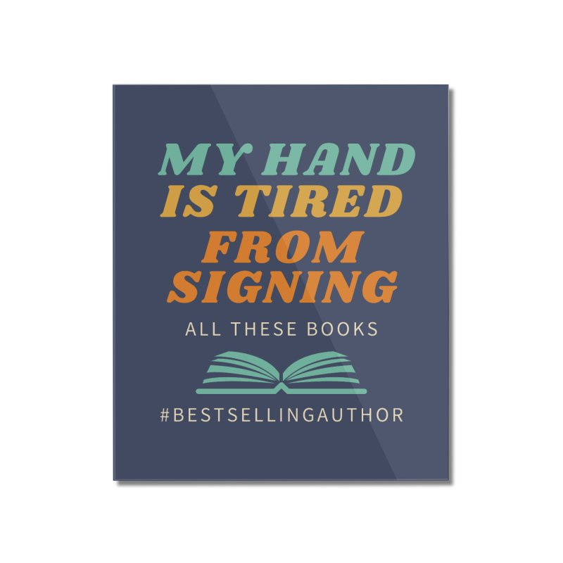 My Hand is Tired From Signing All These Books Home Mounted Acrylic Print by Shop As You Wish Publishing