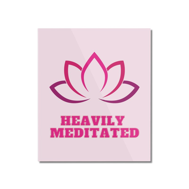 Heavily Meditated Home Mounted Acrylic Print by Shop As You Wish Publishing