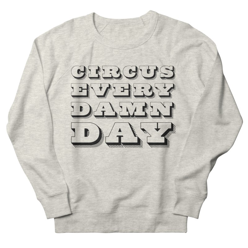 Circus Every Damn Day Men's Sweatshirt by The Actors Gymnasium