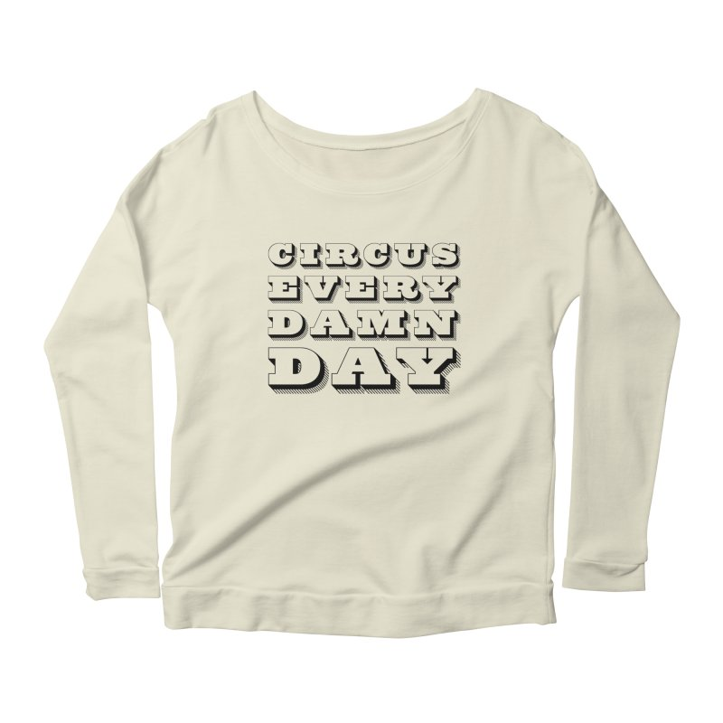 Circus Every Damn Day Women's Scoop Neck Longsleeve T-Shirt by The Actors Gymnasium