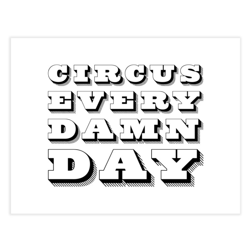 Circus Every Damn Day Home Fine Art Print by The Actors Gymnasium