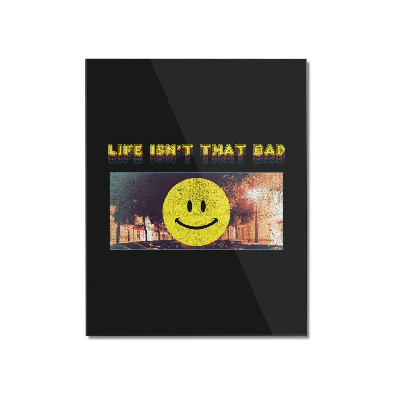 Life Isn't That Bad Home Mounted Acrylic Print by Viable Psyche