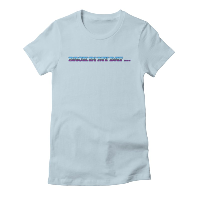 Back In My Day Women's Fitted T-Shirt by AnimatedTdot's Artist Shop