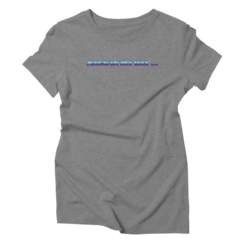 Back In My Day Women's Triblend T-Shirt by AnimatedTdot's Artist Shop