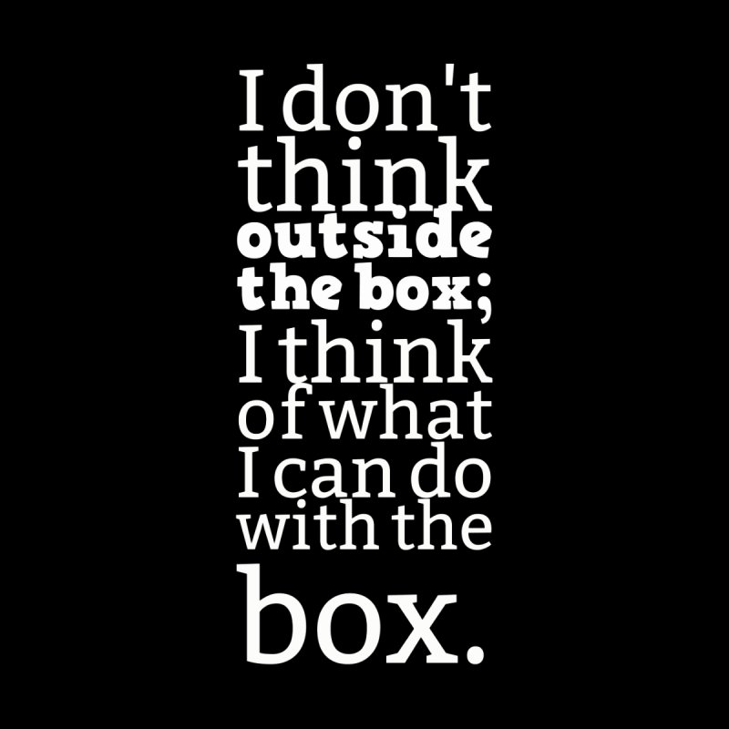 I don't think outside the box. I think of what I can do with the box by Aura Designs | Funny T shirt, Sweatshirt, Phone ca