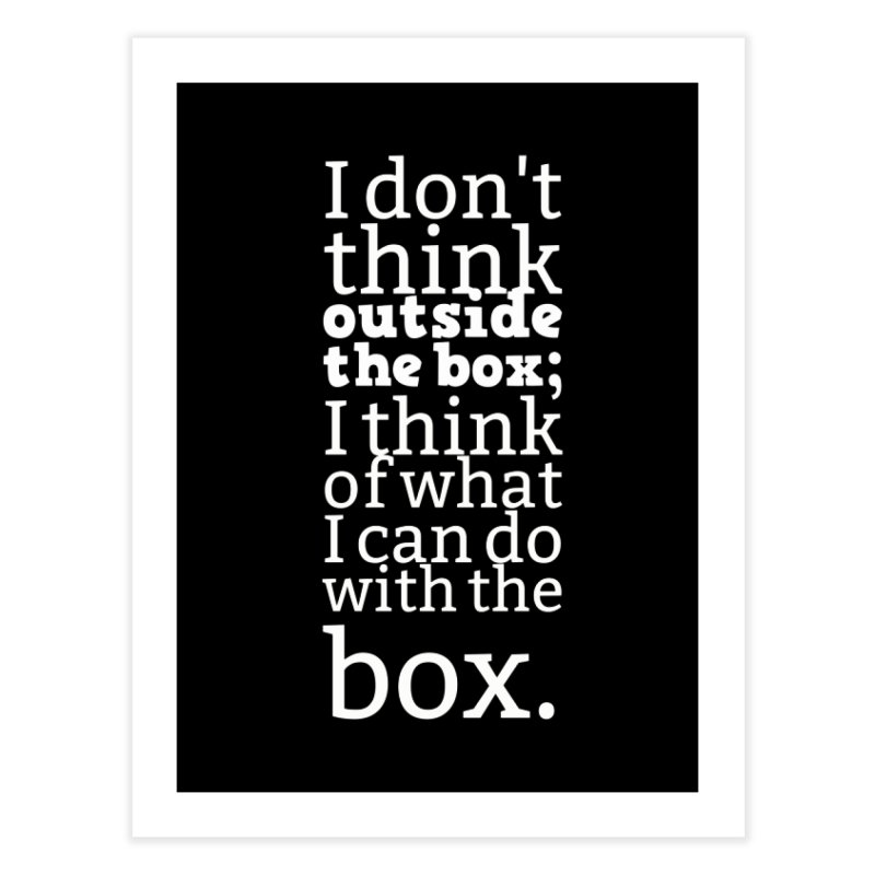 I don't think outside the box. I think of what I can do with the box Home Fine Art Print by Aura Designs | Funny T shirt, Sweatshirt, Phone ca