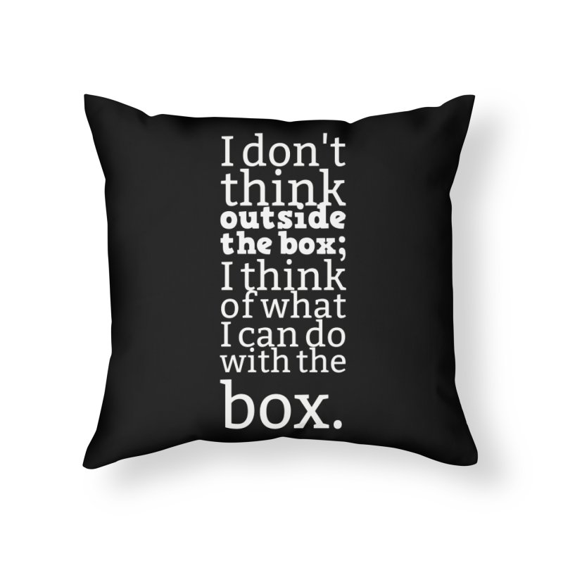 I don't think outside the box. I think of what I can do with the box Home Throw Pillow by Aura Designs | Funny T shirt, Sweatshirt, Phone ca