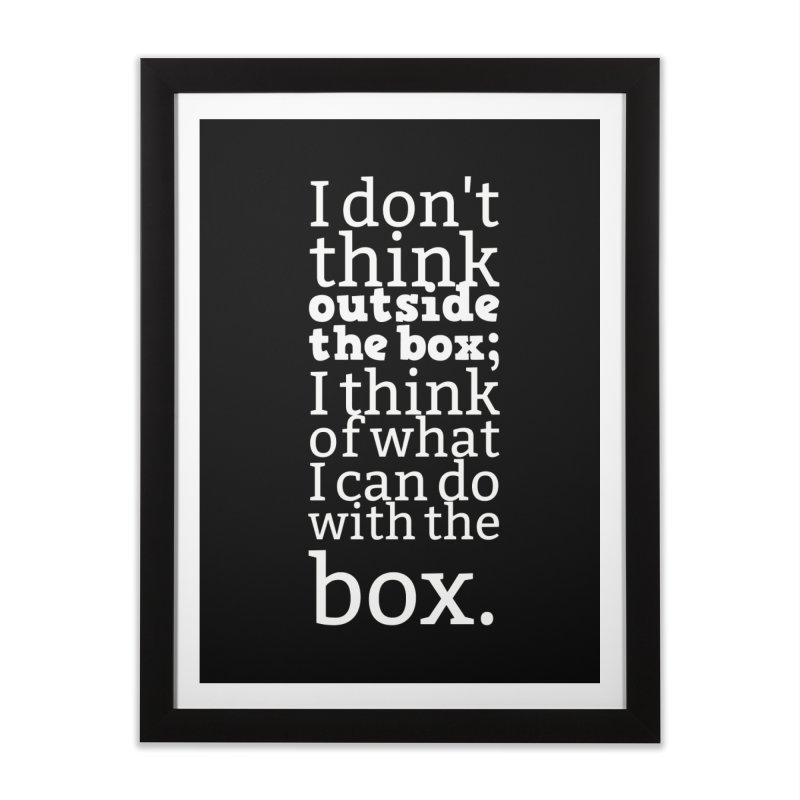 I don't think outside the box. I think of what I can do with the box Home Framed Fine Art Print by Aura Designs | Funny T shirt, Sweatshirt, Phone ca