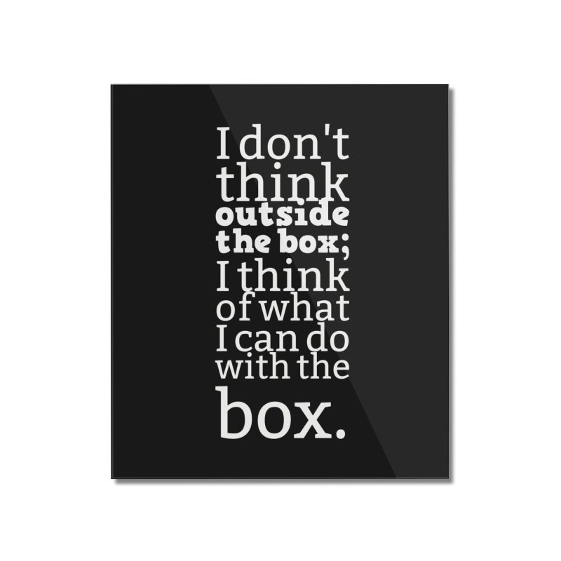 I don't think outside the box. I think of what I can do with the box Home Mounted Acrylic Print by Aura Designs | Funny T shirt, Sweatshirt, Phone ca