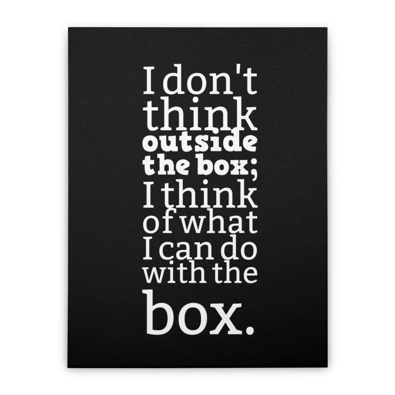 I don't think outside the box. I think of what I can do with the box Home Stretched Canvas by Aura Designs | Funny T shirt, Sweatshirt, Phone ca
