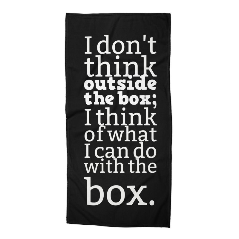 I don't think outside the box. I think of what I can do with the box Accessories Beach Towel by Aura Designs | Funny T shirt, Sweatshirt, Phone ca