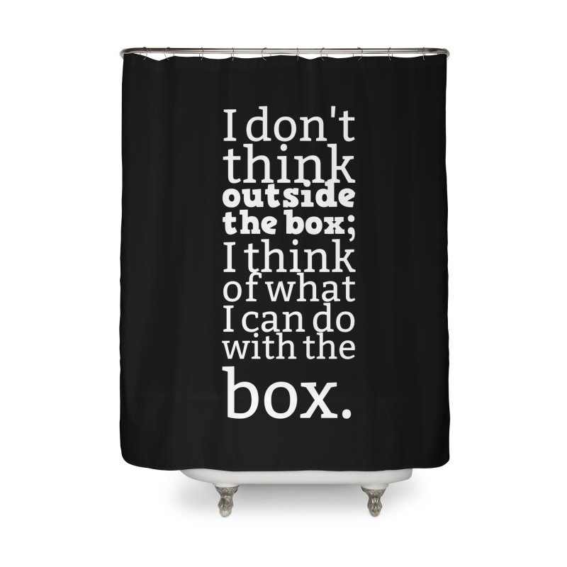 I don't think outside the box. I think of what I can do with the box Home Shower Curtain by Aura Designs | Funny T shirt, Sweatshirt, Phone ca