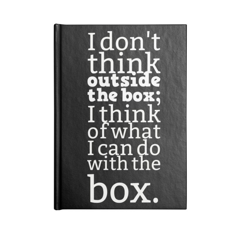 I don't think outside the box. I think of what I can do with the box Accessories Notebook by Aura Designs | Funny T shirt, Sweatshirt, Phone ca