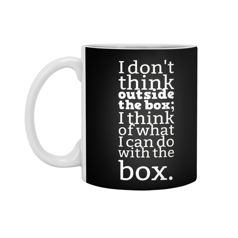 I don't think outside the box. I think of what I can do with the box Accessories Mug by Aura Designs | Funny T shirt, Sweatshirt, Phone ca