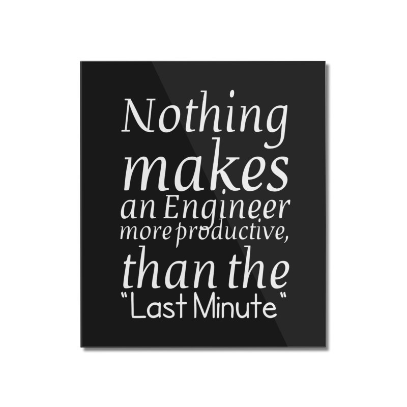 """Nothing makes an Engineer more productive, than the """"Last Minute"""" Home Mounted Acrylic Print by Aura Designs 