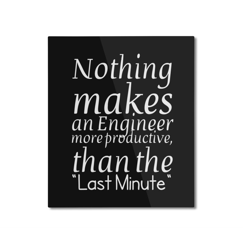 "Nothing makes an Engineer more productive, than the ""Last Minute"" Home Mounted Aluminum Print by Aura Designs 