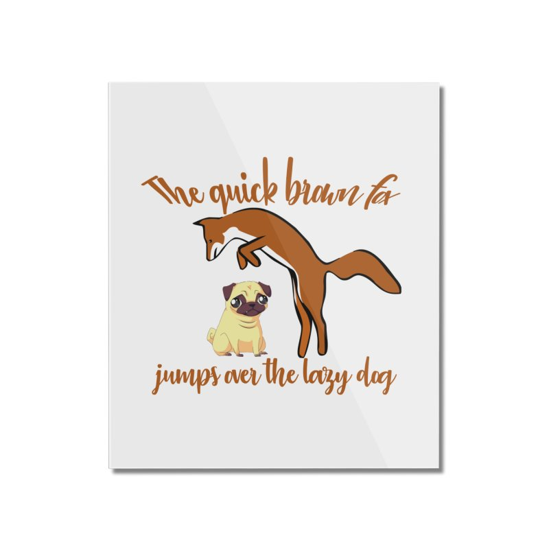 The quick brown fox jumps over the lazy dog Home Mounted Acrylic Print by Aura Designs | Funny T shirt, Sweatshirt, Phone ca