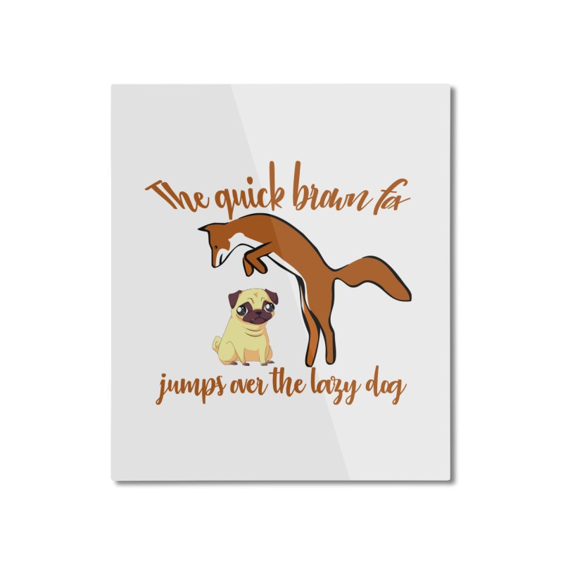 The quick brown fox jumps over the lazy dog Home Mounted Aluminum Print by Aura Designs | Funny T shirt, Sweatshirt, Phone ca