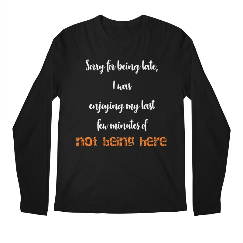 Sorry for being late, I was enjoying my last few minutes of not being here Men's Longsleeve T-Shirt by Aura Designs | Funny T shirt, Sweatshirt, Phone ca