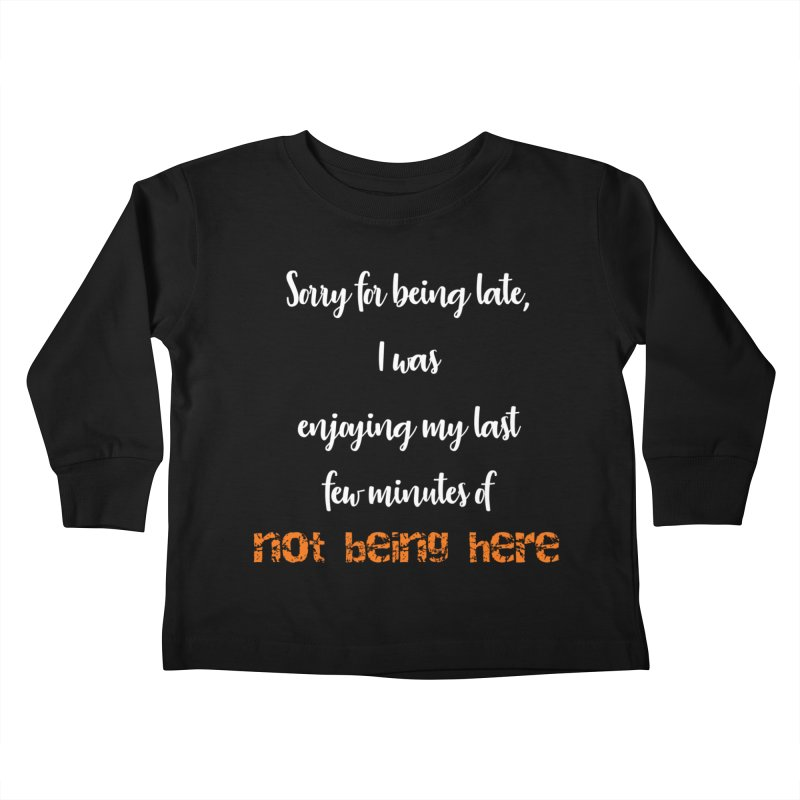 Sorry for being late, I was enjoying my last few minutes of not being here Kids Toddler Longsleeve T-Shirt by Aura Designs | Funny T shirt, Sweatshirt, Phone ca