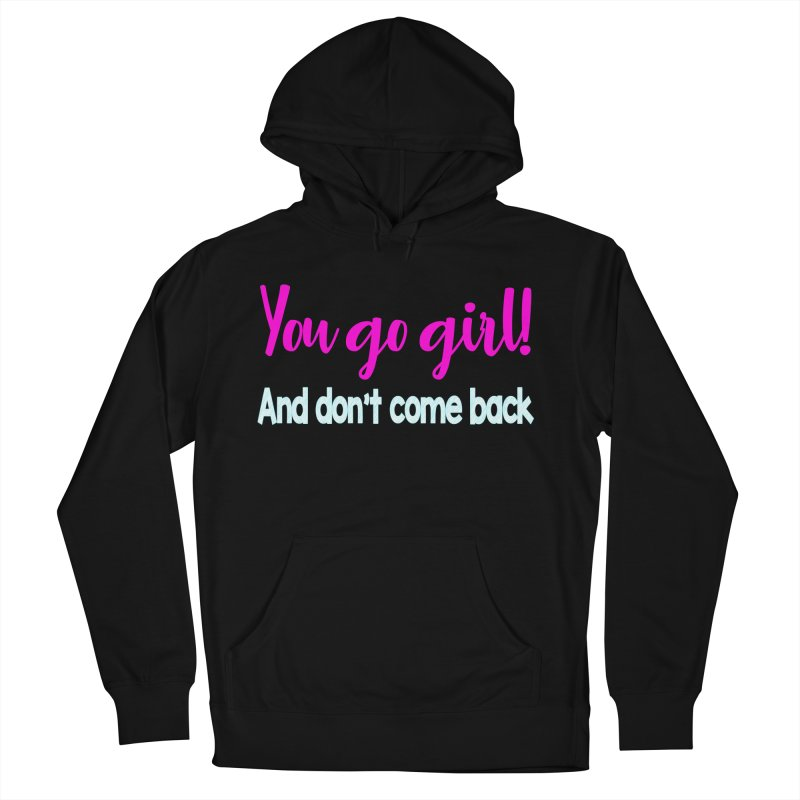 You Go Girl! And don't come back Men's French Terry Pullover Hoody by Aura Designs | Funny T shirt, Sweatshirt, Phone ca
