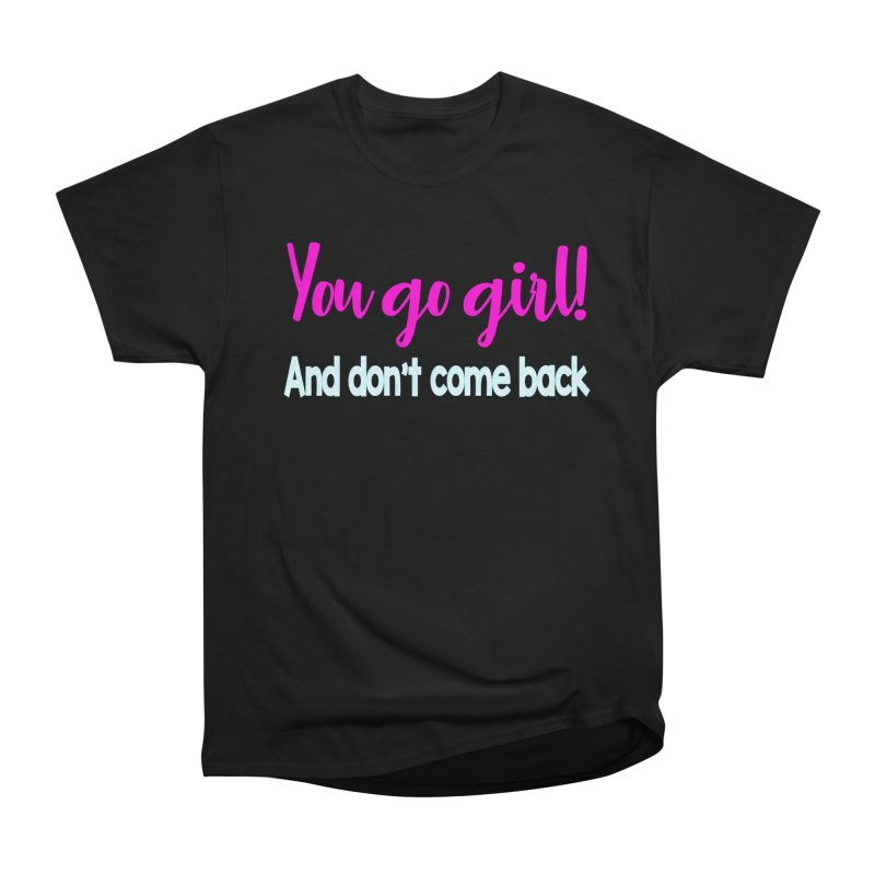 You Go Girl! And don't come back Women's Heavyweight Unisex T-Shirt by Aura Designs | Funny T shirt, Sweatshirt, Phone ca
