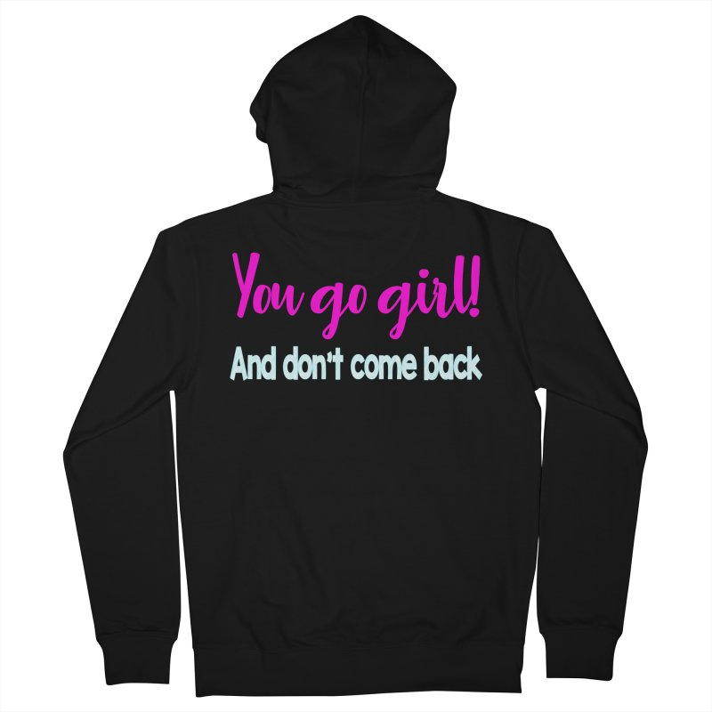 You Go Girl! And don't come back Men's Zip-Up Hoody by Aura Designs | Funny T shirt, Sweatshirt, Phone ca