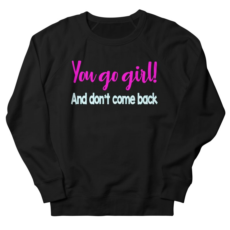 You Go Girl! And don't come back Men's French Terry Sweatshirt by Aura Designs | Funny T shirt, Sweatshirt, Phone ca