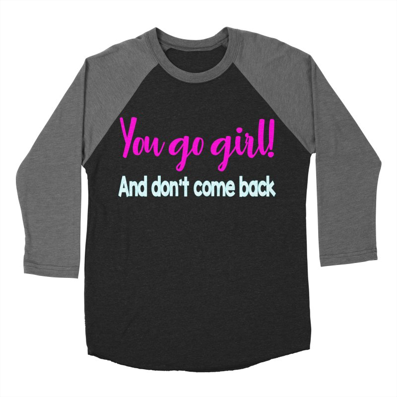 You Go Girl! And don't come back Women's Baseball Triblend T-Shirt by Aura Designs | Funny T shirt, Sweatshirt, Phone ca