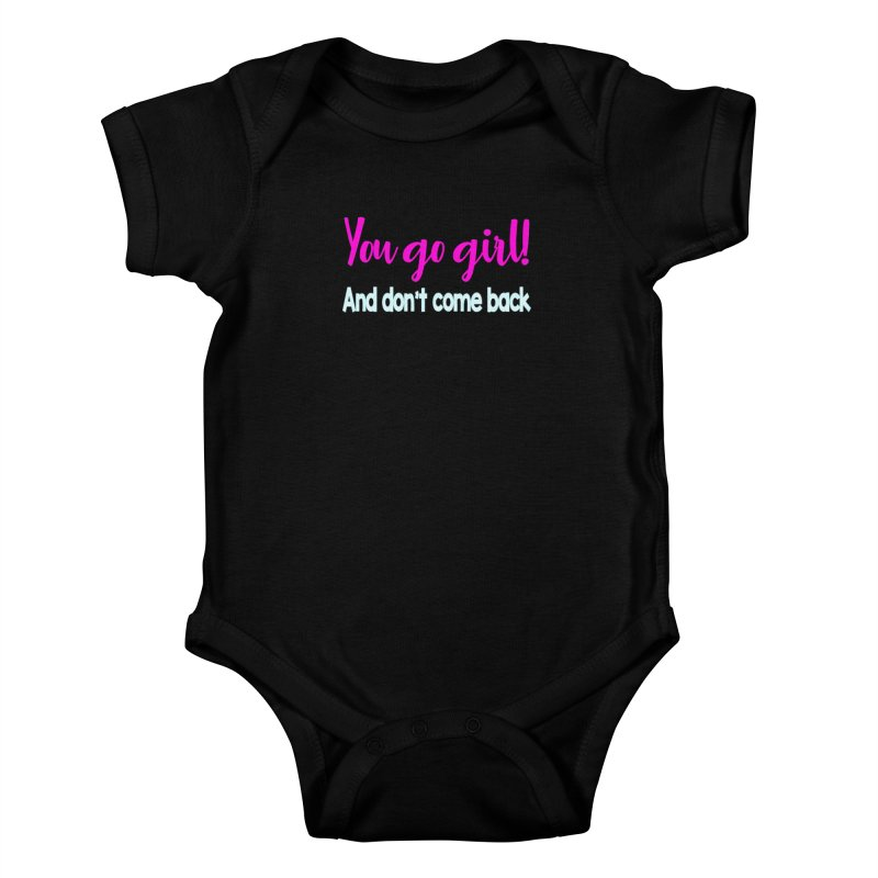 You Go Girl! And don't come back Kids Baby Bodysuit by Aura Designs | Funny T shirt, Sweatshirt, Phone ca