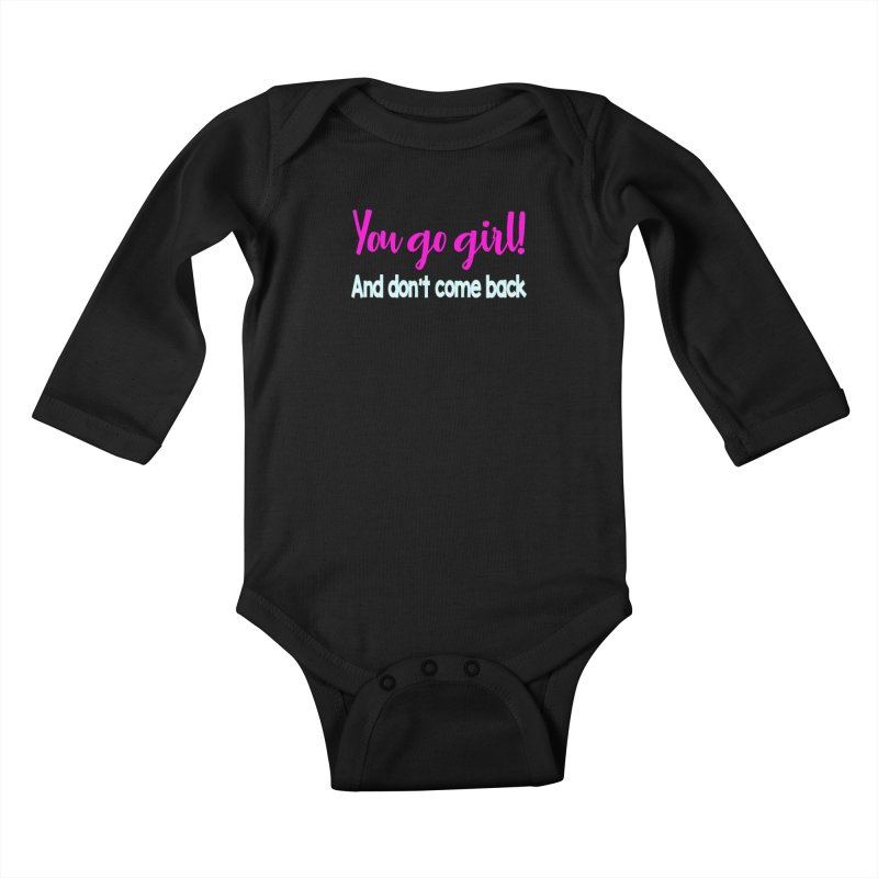 You Go Girl! And don't come back Kids Baby Longsleeve Bodysuit by Aura Designs | Funny T shirt, Sweatshirt, Phone ca